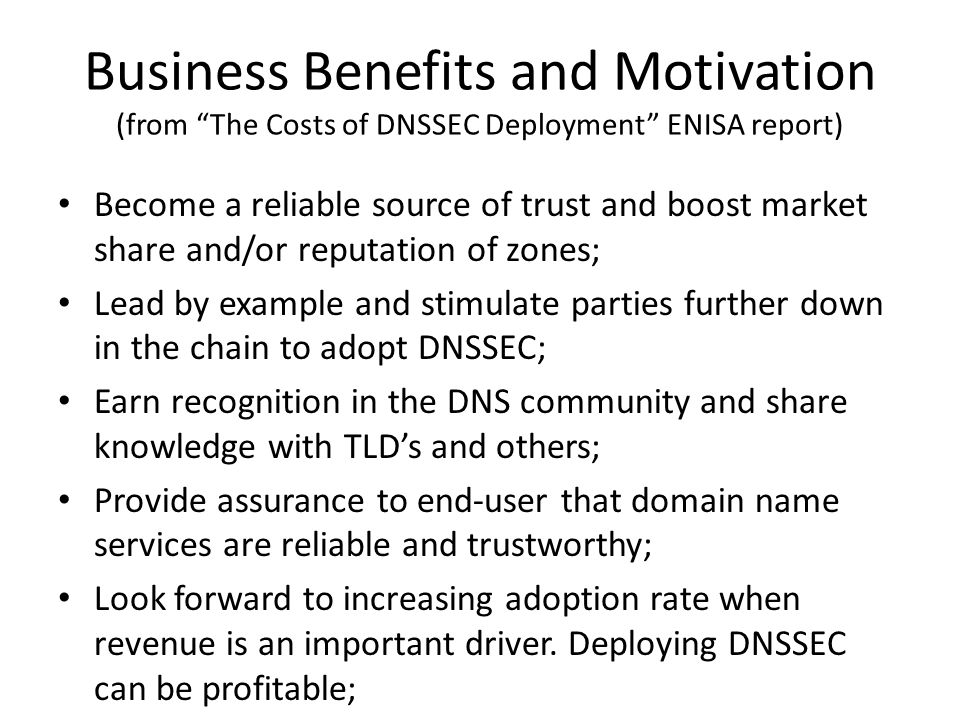 Business Benefits and Motivation (from The Costs of DNSSEC Deployment ENISA report) Become a reliable source of trust and boost market share and/or reputation of zones; Lead by example and stimulate parties further down in the chain to adopt DNSSEC; Earn recognition in the DNS community and share knowledge with TLD's and others; Provide assurance to end-user that domain name services are reliable and trustworthy; Look forward to increasing adoption rate when revenue is an important driver.