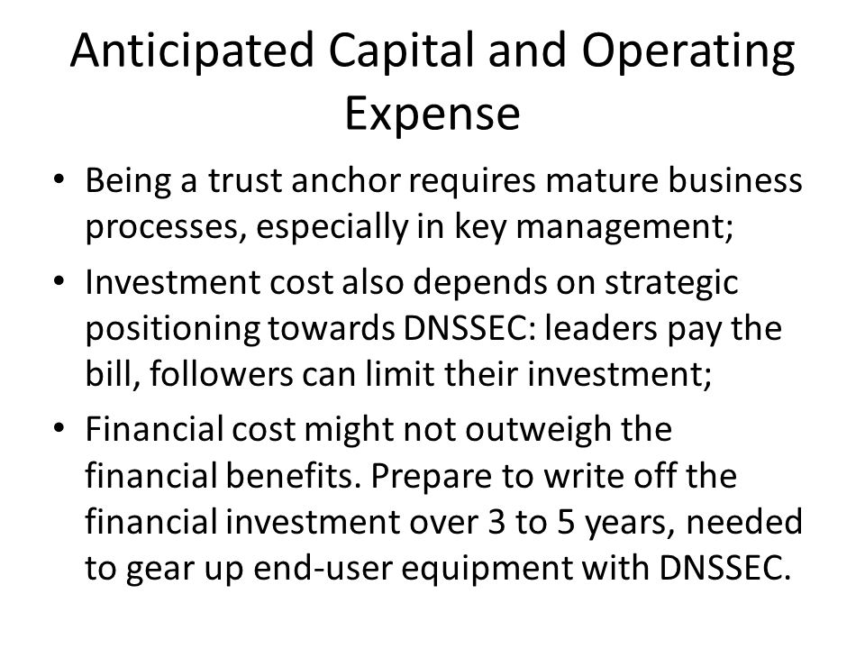 Anticipated Capital and Operating Expense Being a trust anchor requires mature business processes, especially in key management; Investment cost also depends on strategic positioning towards DNSSEC: leaders pay the bill, followers can limit their investment; Financial cost might not outweigh the financial benefits.