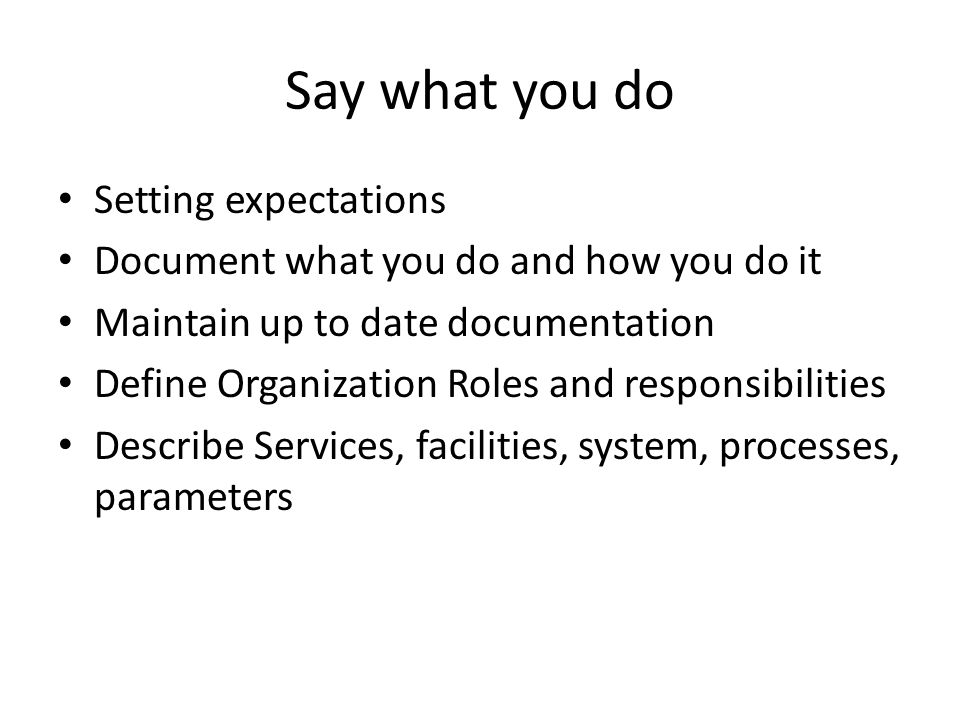 Say what you do Setting expectations Document what you do and how you do it Maintain up to date documentation Define Organization Roles and responsibilities Describe Services, facilities, system, processes, parameters