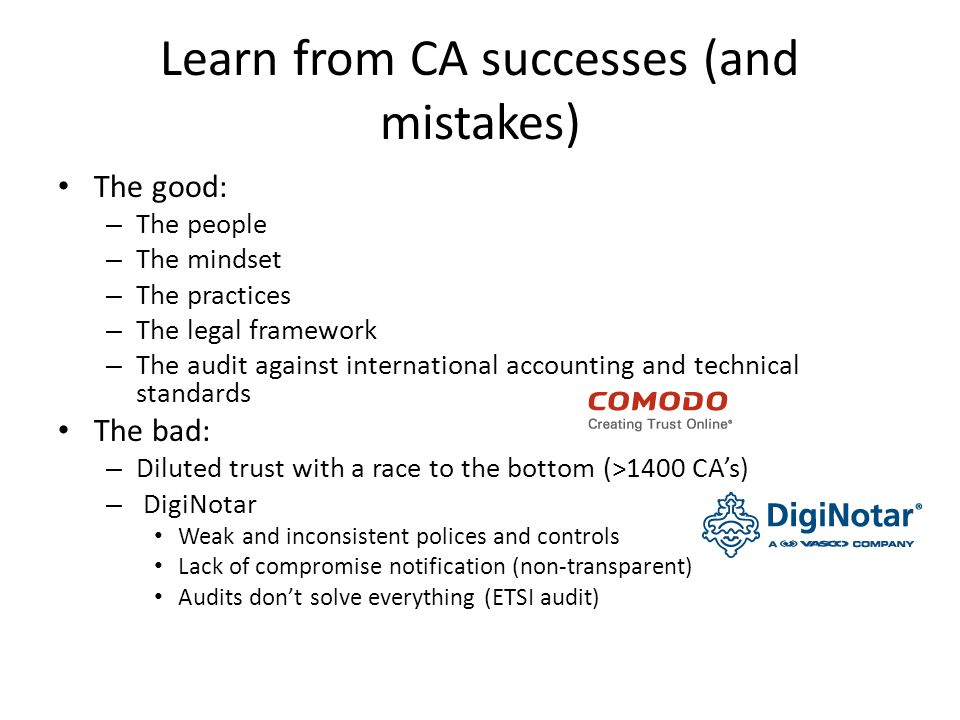 The good: – The people – The mindset – The practices – The legal framework – The audit against international accounting and technical standards The bad: – Diluted trust with a race to the bottom (>1400 CA's) – DigiNotar Weak and inconsistent polices and controls Lack of compromise notification (non-transparent) Audits don't solve everything (ETSI audit) Learn from CA successes (and mistakes)