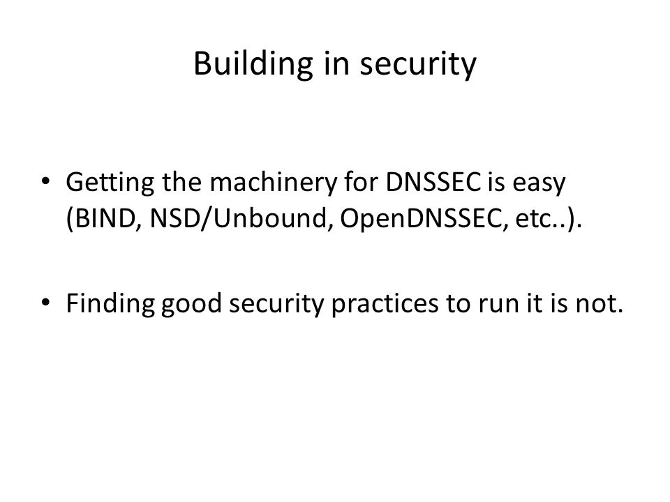 Building in security Getting the machinery for DNSSEC is easy (BIND, NSD/Unbound, OpenDNSSEC, etc..).