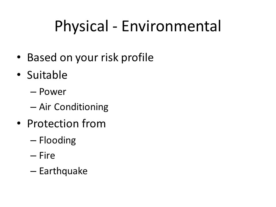 Physical - Environmental Based on your risk profile Suitable – Power – Air Conditioning Protection from – Flooding – Fire – Earthquake