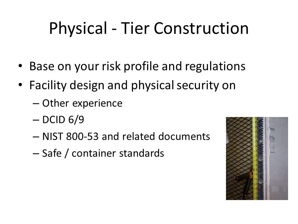 Physical - Tier Construction Base on your risk profile and regulations Facility design and physical security on – Other experience – DCID 6/9 – NIST 800-53 and related documents – Safe / container standards