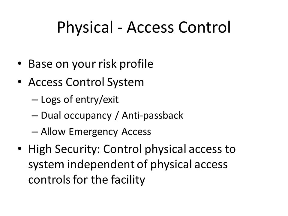 Physical - Access Control Base on your risk profile Access Control System – Logs of entry/exit – Dual occupancy / Anti-passback – Allow Emergency Access High Security: Control physical access to system independent of physical access controls for the facility
