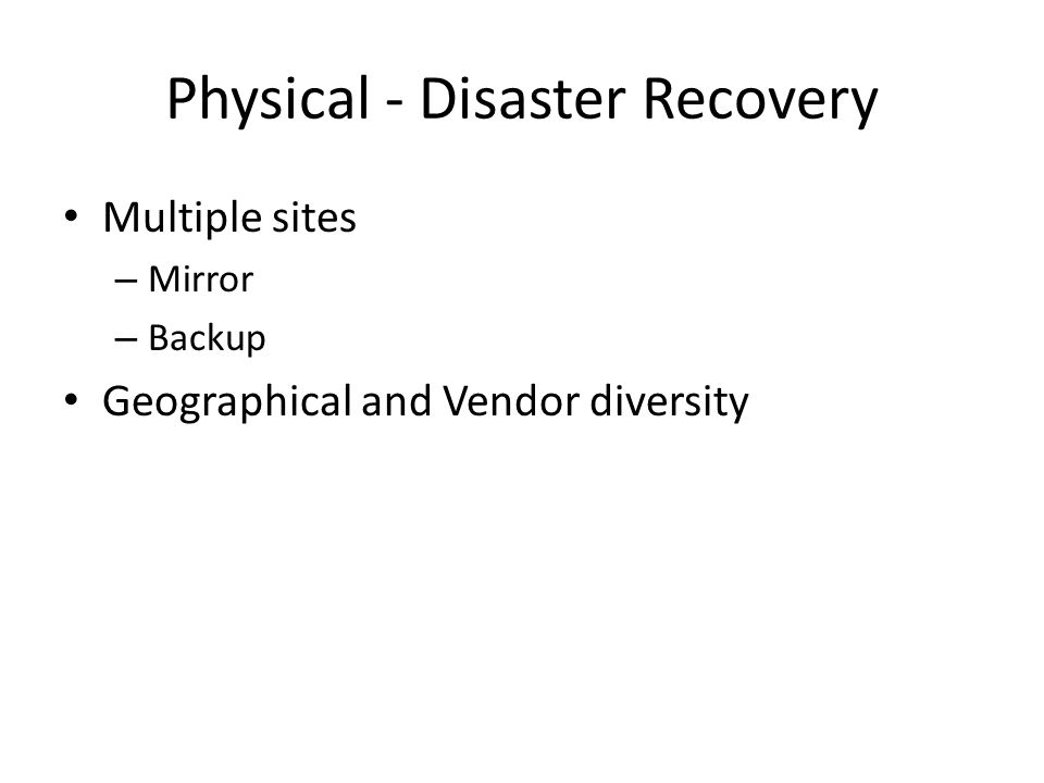 Physical - Disaster Recovery Multiple sites – Mirror – Backup Geographical and Vendor diversity