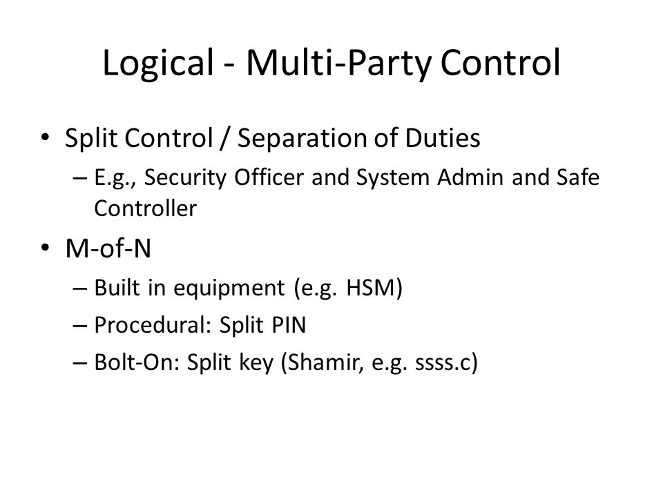 Logical - Multi-Party Control Split Control / Separation of Duties – E.g., Security Officer and System Admin and Safe Controller M-of-N – Built in equipment (e.g.