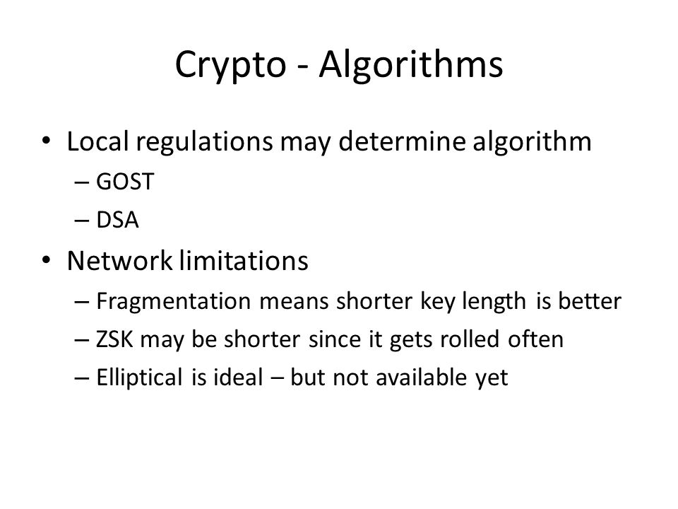 Crypto - Algorithms Local regulations may determine algorithm – GOST – DSA Network limitations – Fragmentation means shorter key length is better – ZSK may be shorter since it gets rolled often – Elliptical is ideal – but not available yet