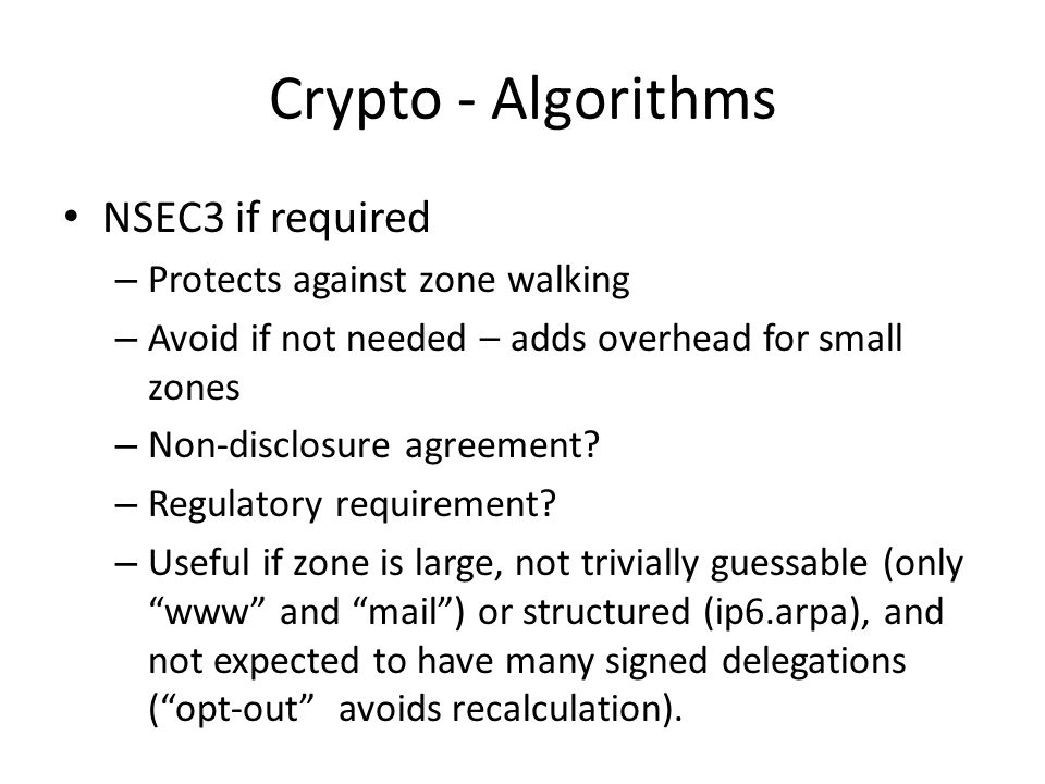 Crypto - Algorithms NSEC3 if required – Protects against zone walking – Avoid if not needed – adds overhead for small zones – Non-disclosure agreement.