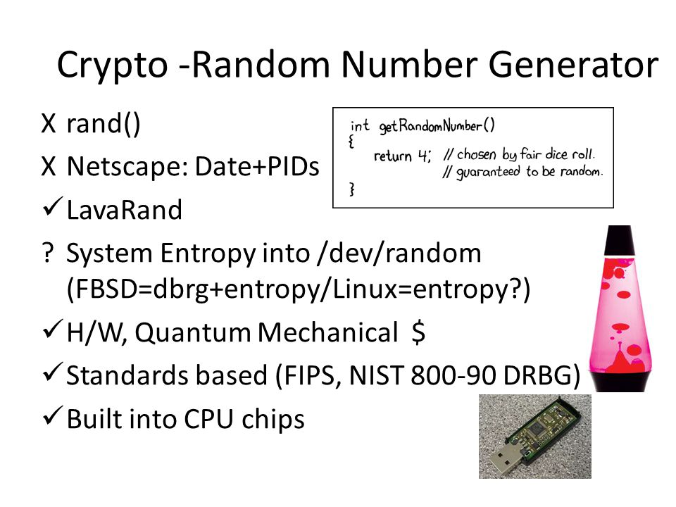 Crypto -Random Number Generator Xrand() XNetscape: Date+PIDs LavaRand System Entropy into /dev/random (FBSD=dbrg+entropy/Linux=entropy ) H/W, Quantum Mechanical $ Standards based (FIPS, NIST 800-90 DRBG) Built into CPU chips