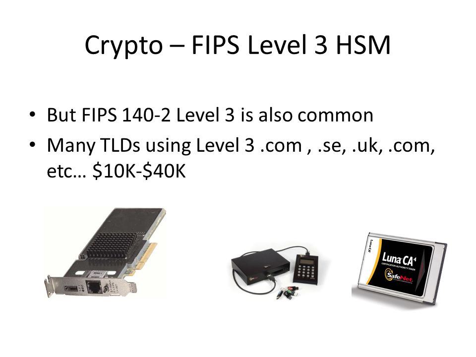 But FIPS 140-2 Level 3 is also common Many TLDs using Level 3.com,.se,.uk,.com, etc… $10K-$40K Crypto – FIPS Level 3 HSM