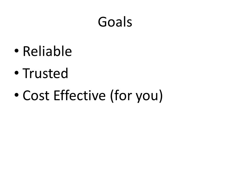 Goals Reliable Trusted Cost Effective (for you)