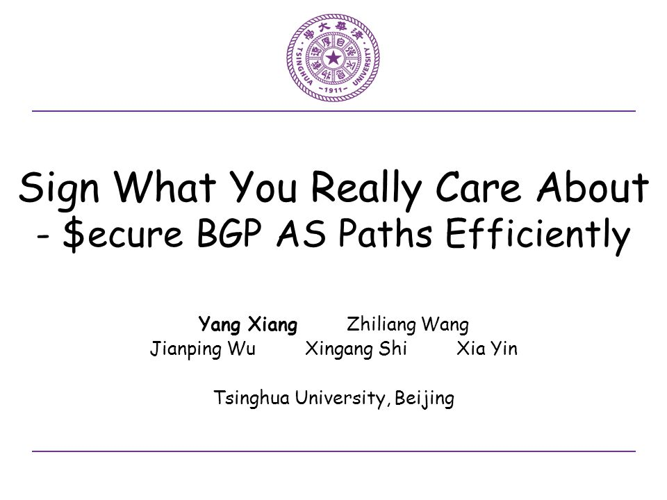 Sign What You Really Care About - $ecure BGP AS Paths Efficiently Yang Xiang Zhiliang Wang Jianping Wu Xingang Shi Xia Yin Tsinghua University, Beijing