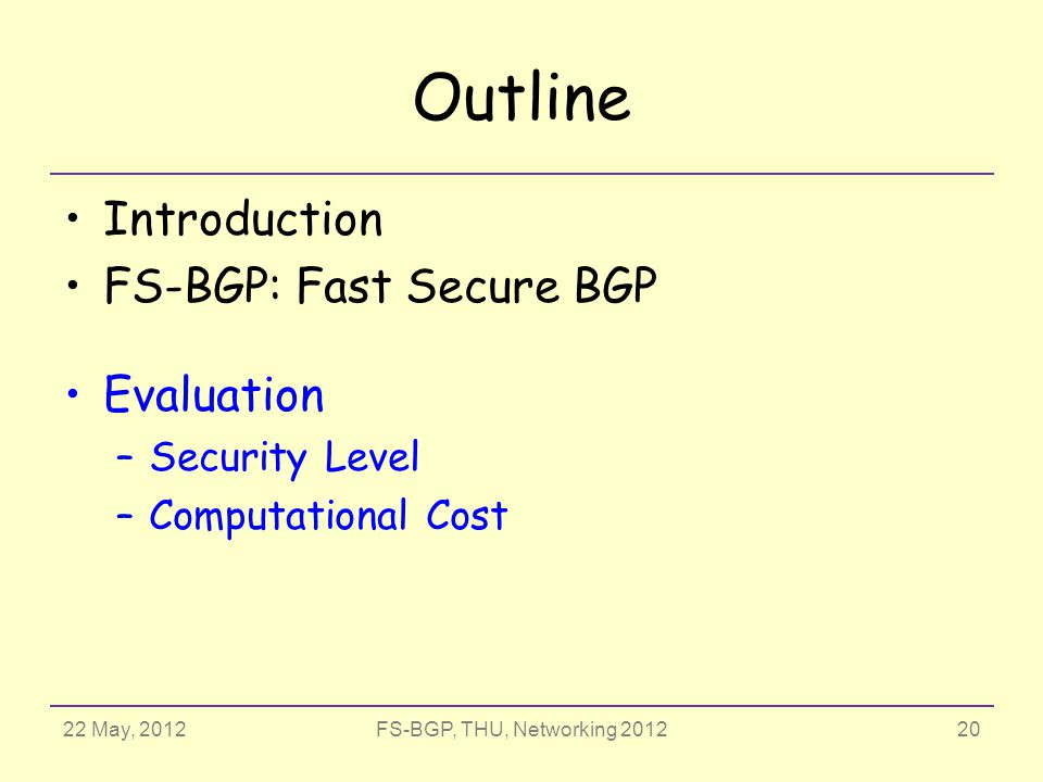 22 May, 2012FS-BGP, THU, Networking 2012 Outline Introduction FS-BGP: Fast Secure BGP Evaluation –Security Level –Computational Cost 20