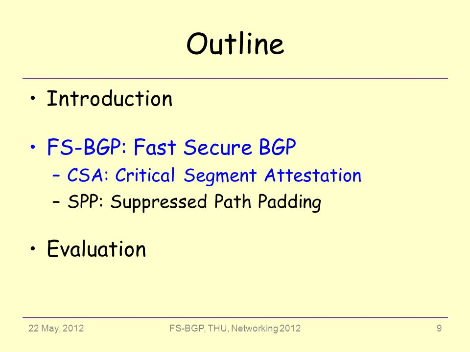 22 May, 2012FS-BGP, THU, Networking 2012 Outline Introduction FS-BGP: Fast Secure BGP –CSA: Critical Segment Attestation –SPP: Suppressed Path Padding Evaluation 9