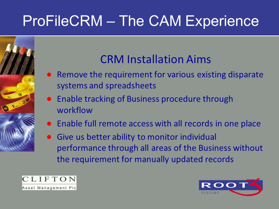 CRM Installation Aims Remove the requirement for various existing disparate systems and spreadsheets Enable tracking of Business procedure through wor