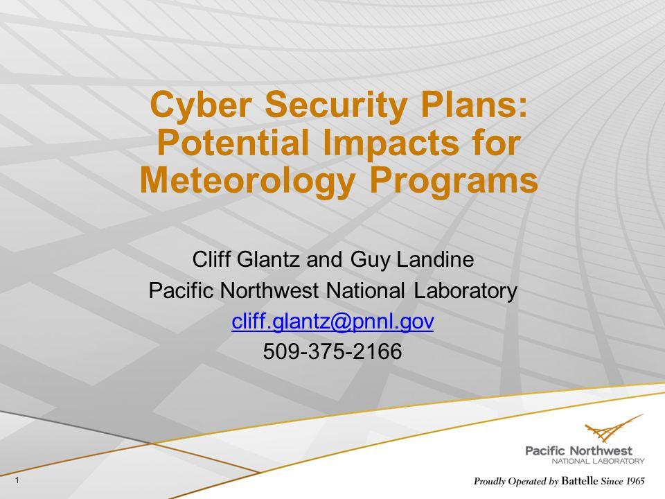 Cyber Security Plans: Potential Impacts for Meteorology Programs Cliff Glantz and Guy Landine Pacific Northwest National Laboratory cliff.glantz@pnnl.gov 509-375-2166 1