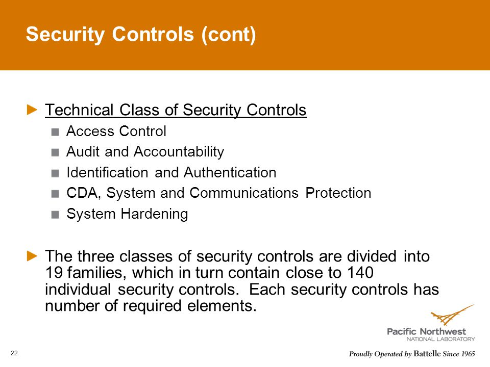Security Controls (cont) Technical Class of Security Controls Access Control Audit and Accountability Identification and Authentication CDA, System and Communications Protection System Hardening The three classes of security controls are divided into 19 families, which in turn contain close to 140 individual security controls.
