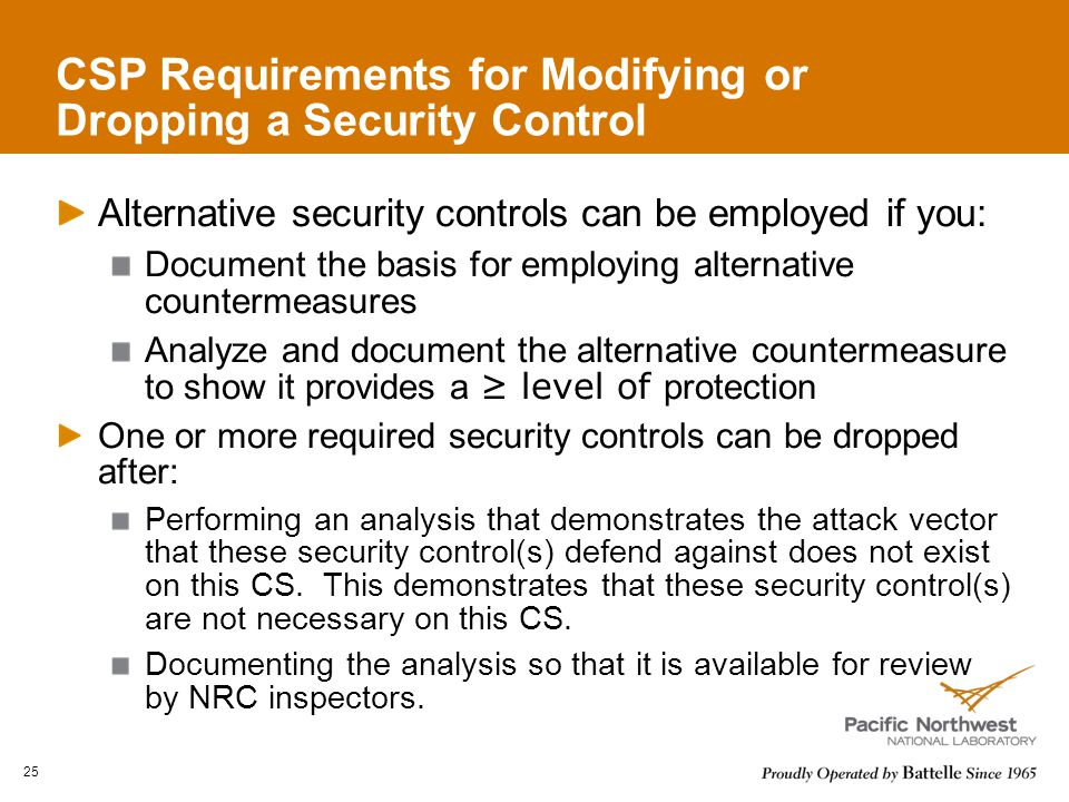 CSP Requirements for Modifying or Dropping a Security Control Alternative security controls can be employed if you: Document the basis for employing alternative countermeasures Analyze and document the alternative countermeasure to show it provides a ≥ level of protection One or more required security controls can be dropped after: Performing an analysis that demonstrates the attack vector that these security control(s) defend against does not exist on this CS.