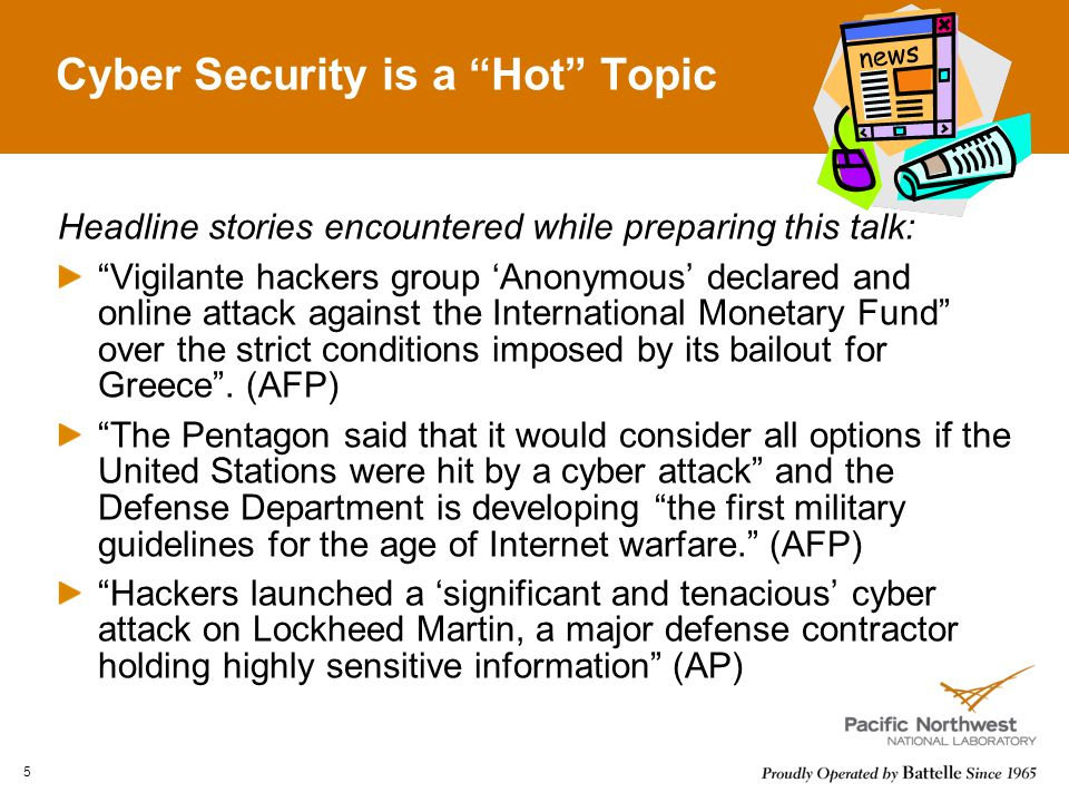 Cyber Security is a Hot Topic Headline stories encountered while preparing this talk: Vigilante hackers group 'Anonymous' declared and online attack against the International Monetary Fund over the strict conditions imposed by its bailout for Greece .