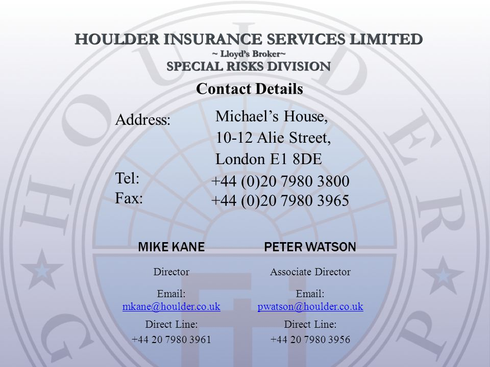 Contact Details Address: Tel: Fax: Michael's House, 10-12 Alie Street, London E1 8DE +44 (0)20 7980 3800 +44 (0)20 7980 3965 MIKE KANEPETER WATSON DirectorAssociate Director Email: mkane@houlder.co.uk mkane@houlder.co.uk Email: pwatson@houlder.co.uk pwatson@houlder.co.uk Direct Line: +44 20 7980 3961 Direct Line: +44 20 7980 3956
