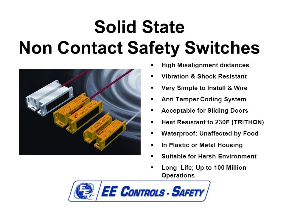 Solid State Non Contact Safety Switches  High Misalignment distances  Vibration & Shock Resistant  Very Simple to Install & Wire  Anti Tamper Codi