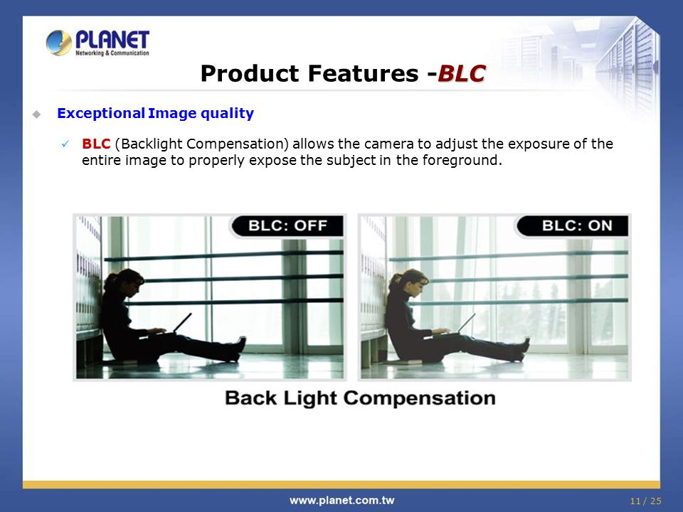 BLC Product Features -BLC  Exceptional Image quality BLC (Backlight Compensation) allows the camera to adjust the exposure of the entire image to pro