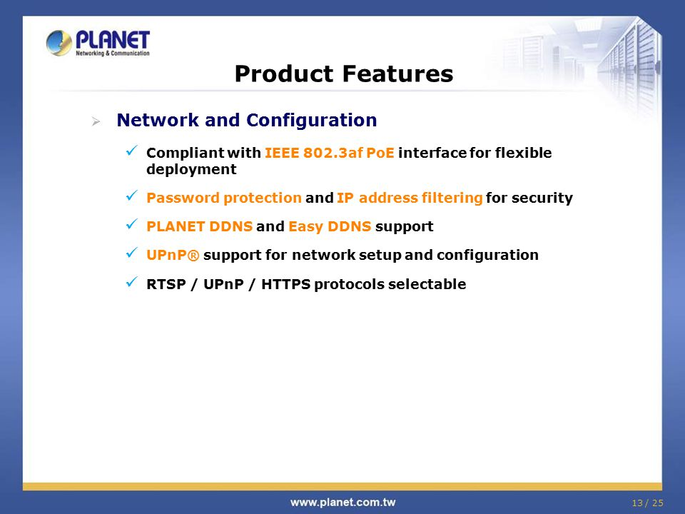 13 / 25 Product Features  Network and Configuration Compliant with IEEE 802.3af PoE interface for flexible deployment Password protection and IP addr