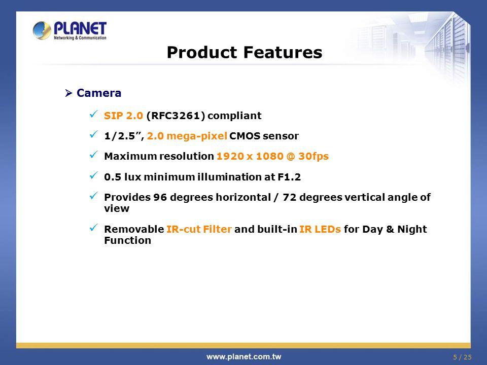 "5 / 25 Product Features  Camera SIP 2.0 (RFC3261) compliant 1/2.5"", 2.0 mega-pixel CMOS sensor Maximum resolution 1920 x 1080 @ 30fps 0.5 lux minimum"