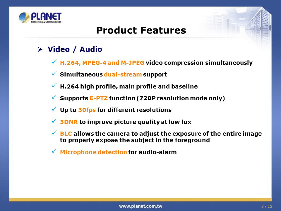 9 / 25 Product Features  Video / Audio H.264, MPEG-4 and M-JPEG video compression simultaneously Simultaneous dual-stream support H.264 high profile,