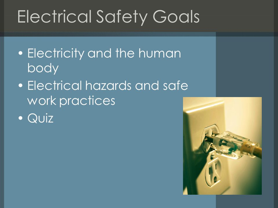 Electrical Safety Goals Electricity and the human body Electrical hazards and safe work practices Quiz