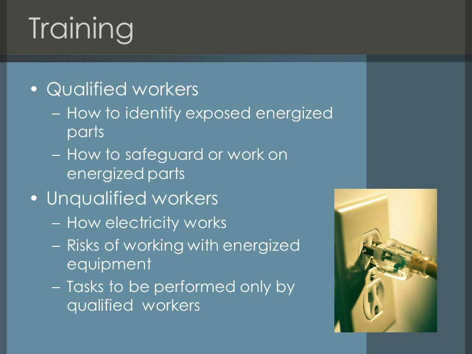 Training Qualified workers –How to identify exposed energized parts –How to safeguard or work on energized parts Unqualified workers –How electricity works –Risks of working with energized equipment –Tasks to be performed only by qualified workers