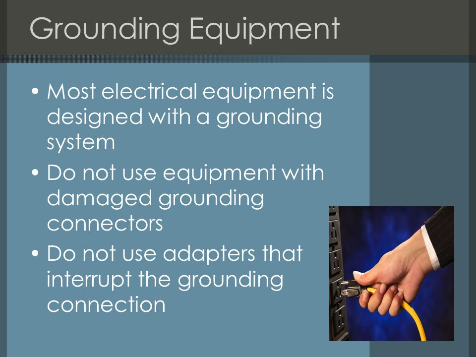 Grounding Equipment Most electrical equipment is designed with a grounding system Do not use equipment with damaged grounding connectors Do not use adapters that interrupt the grounding connection