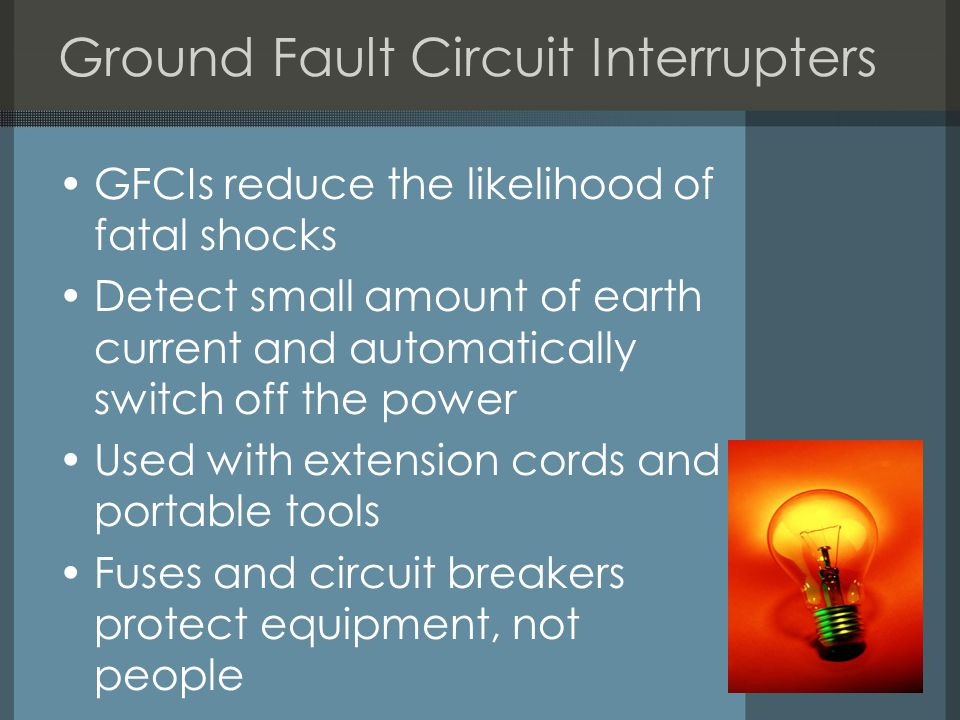 Ground Fault Circuit Interrupters GFCIs reduce the likelihood of fatal shocks Detect small amount of earth current and automatically switch off the power Used with extension cords and portable tools Fuses and circuit breakers protect equipment, not people