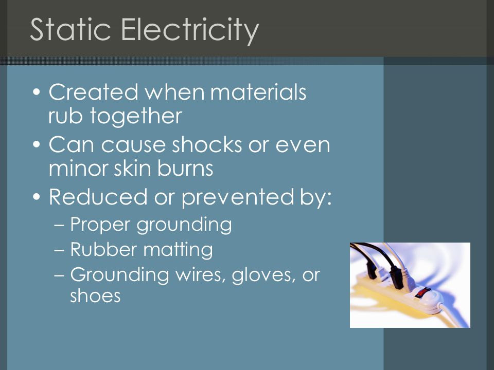 Static Electricity Created when materials rub together Can cause shocks or even minor skin burns Reduced or prevented by: –Proper grounding –Rubber matting –Grounding wires, gloves, or shoes