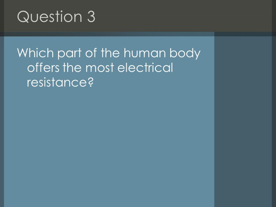 Question 3 Which part of the human body offers the most electrical resistance?
