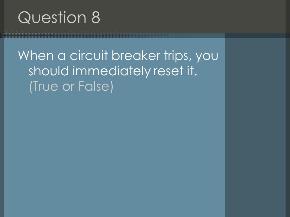 Question 8 When a circuit breaker trips, you should immediately reset it. (True or False)