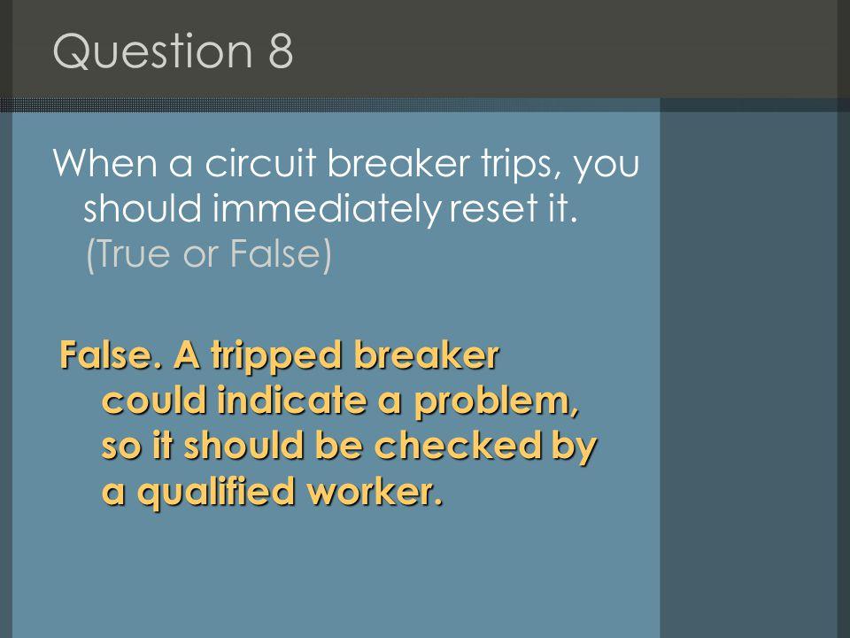 Question 8 When a circuit breaker trips, you should immediately reset it.