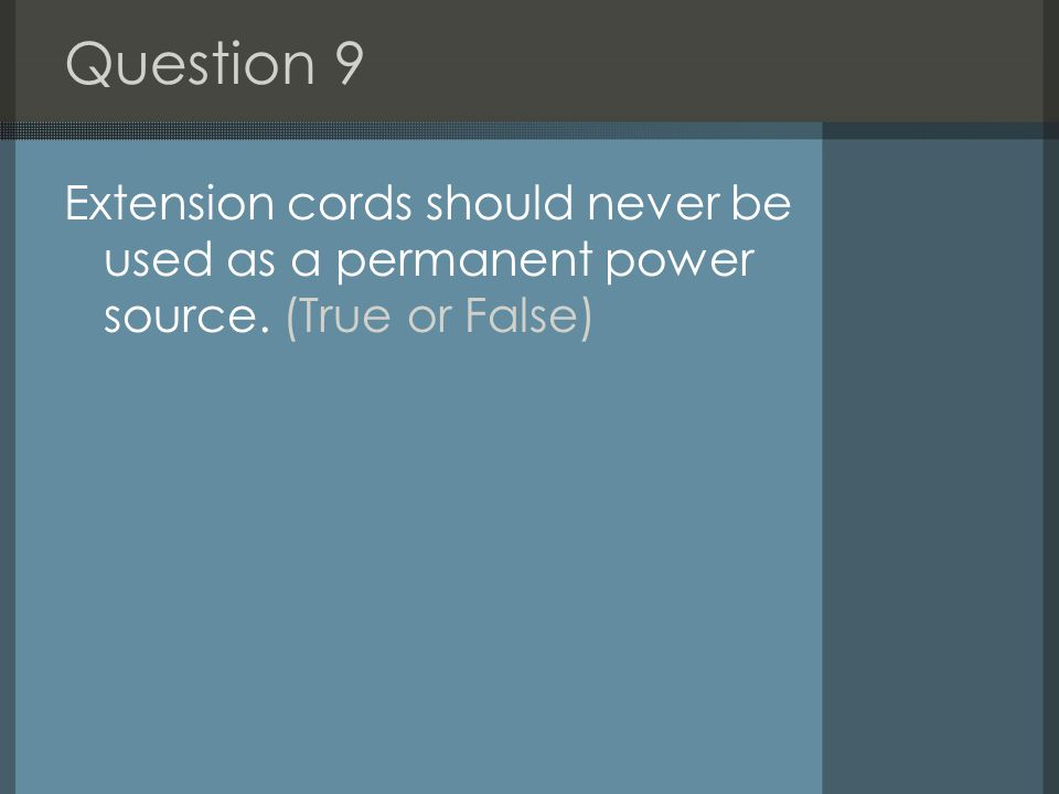 Question 9 Extension cords should never be used as a permanent power source. (True or False)