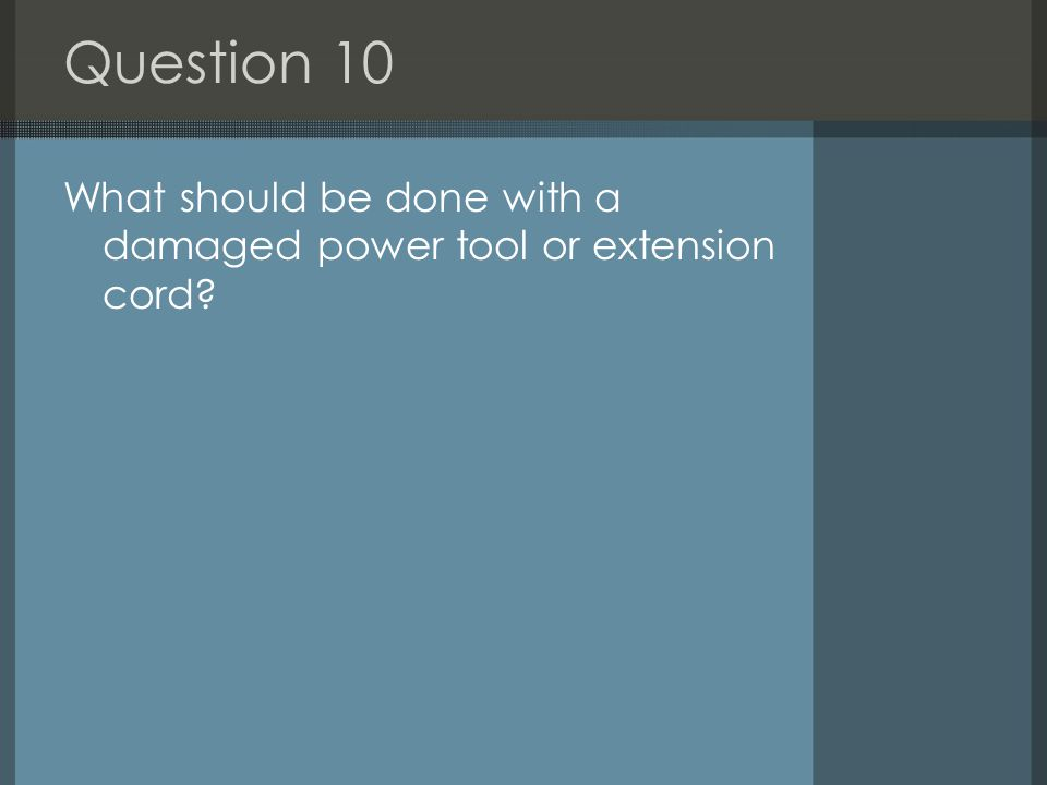 Question 10 What should be done with a damaged power tool or extension cord?