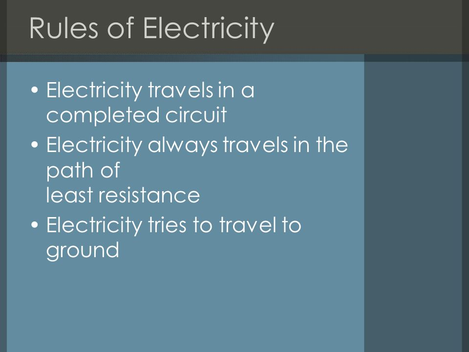 Rules of Electricity Electricity travels in a completed circuit Electricity always travels in the path of least resistance Electricity tries to travel to ground