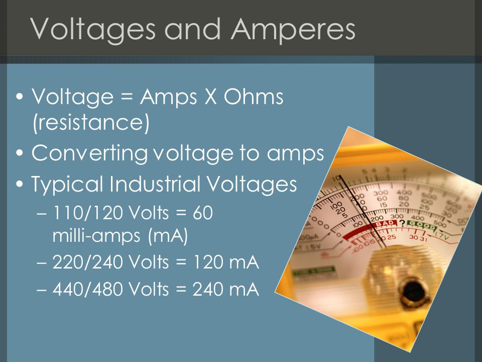 Voltages and Amperes Voltage = Amps X Ohms (resistance) Converting voltage to amps Typical Industrial Voltages –110/120 Volts = 60 milli-amps (mA) –220/240 Volts = 120 mA –440/480 Volts = 240 mA
