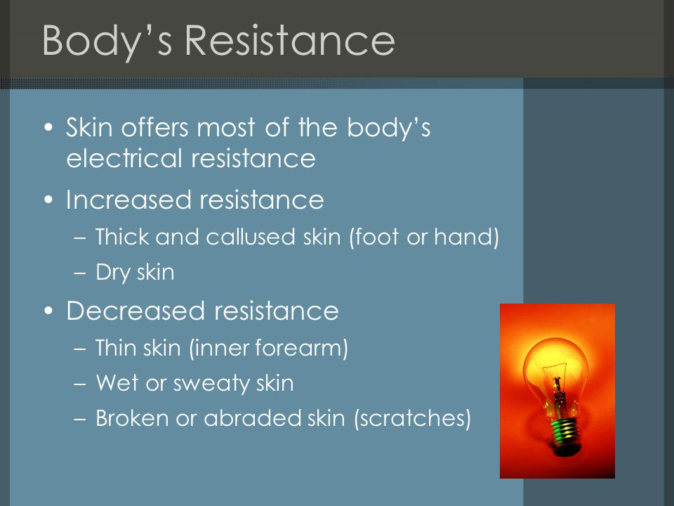 Body's Resistance Skin offers most of the body's electrical resistance Increased resistance –Thick and callused skin (foot or hand) –Dry skin Decreased resistance –Thin skin (inner forearm) –Wet or sweaty skin –Broken or abraded skin (scratches)