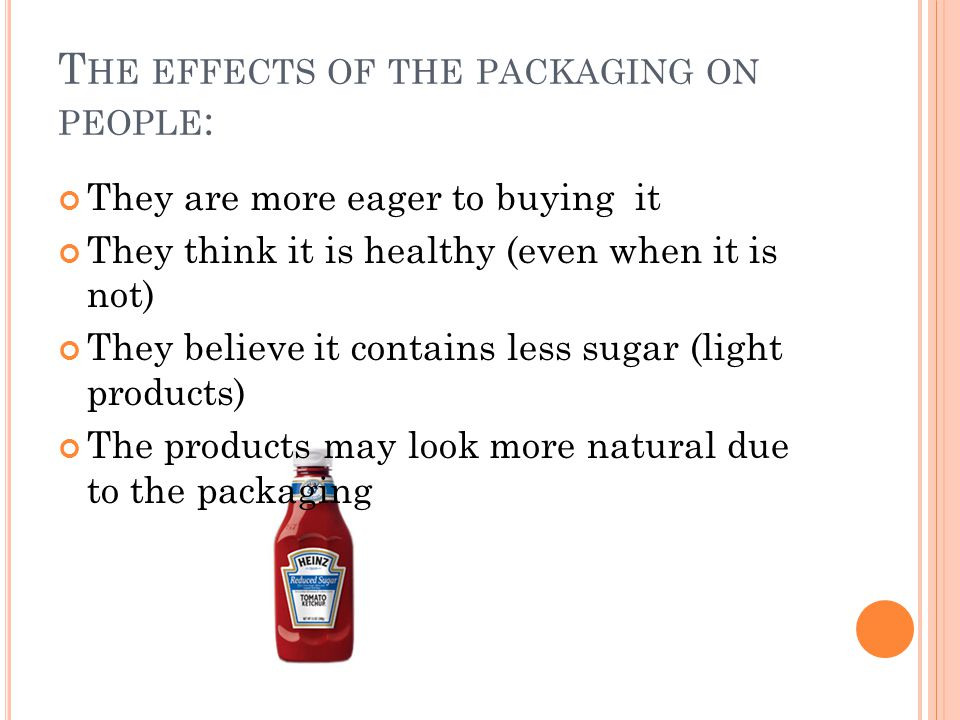T HE EFFECTS OF THE PACKAGING ON PEOPLE : They are more eager to buying it They think it is healthy (even when it is not) They believe it contains less sugar (light products) The products may look more natural due to the packaging