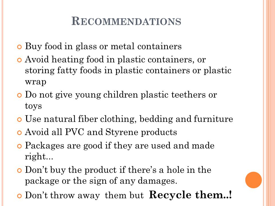 Buy food in glass or metal containers Avoid heating food in plastic containers, or storing fatty foods in plastic containers or plastic wrap Do not give young children plastic teethers or toys Use natural fiber clothing, bedding and furniture Avoid all PVC and Styrene products Packages are good if they are used and made right...