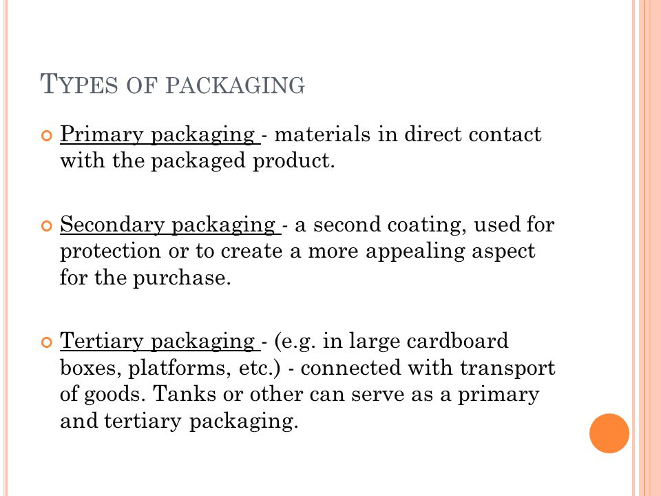 T YPES OF PACKAGING Primary packaging - materials in direct contact with the packaged product.