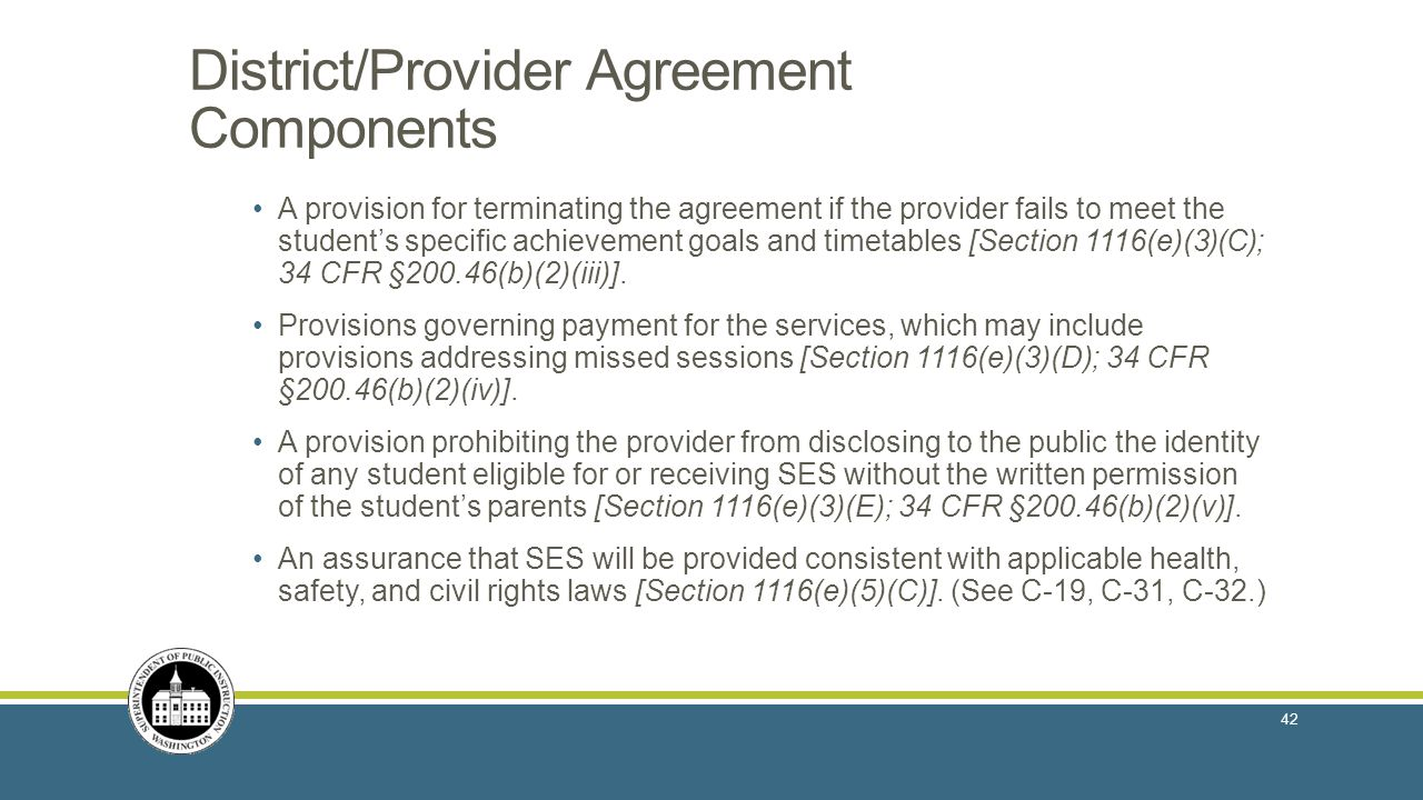 District/Provider Agreement Components A provision for terminating the agreement if the provider fails to meet the student's specific achievement goals and timetables [Section 1116(e)(3)(C); 34 CFR §200.46(b)(2)(iii)].