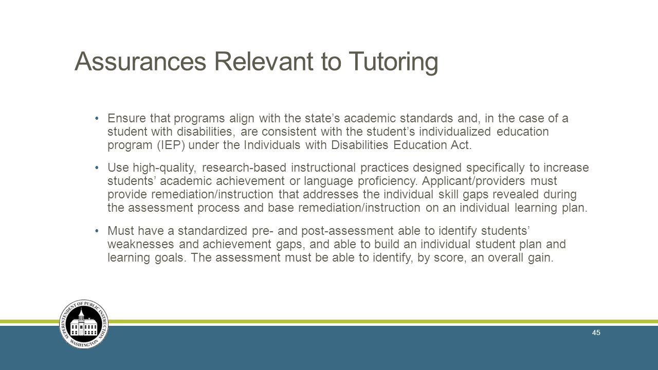 Assurances Relevant to Tutoring Ensure that programs align with the state's academic standards and, in the case of a student with disabilities, are consistent with the student's individualized education program (IEP) under the Individuals with Disabilities Education Act.