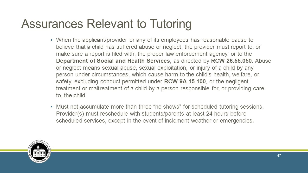 Assurances Relevant to Tutoring When the applicant/provider or any of its employees has reasonable cause to believe that a child has suffered abuse or neglect, the provider must report to, or make sure a report is filed with, the proper law enforcement agency, or to the Department of Social and Health Services, as directed by RCW 26.55.050.