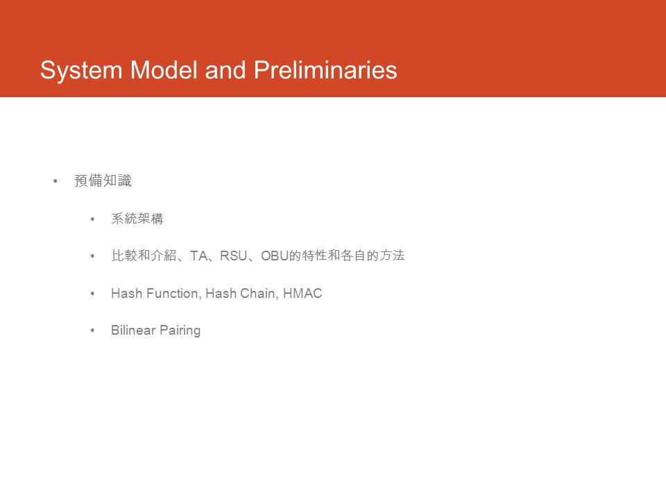 System Model and Preliminaries 預備知識 系統架構 比較和介紹、 TA 、 RSU 、 OBU 的特性和各自的方法 Hash Function, Hash Chain, HMAC Bilinear Pairing