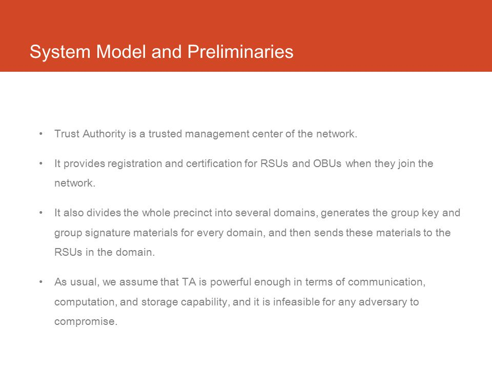 System Model and Preliminaries Trust Authority is a trusted management center of the network. It provides registration and certification for RSUs and